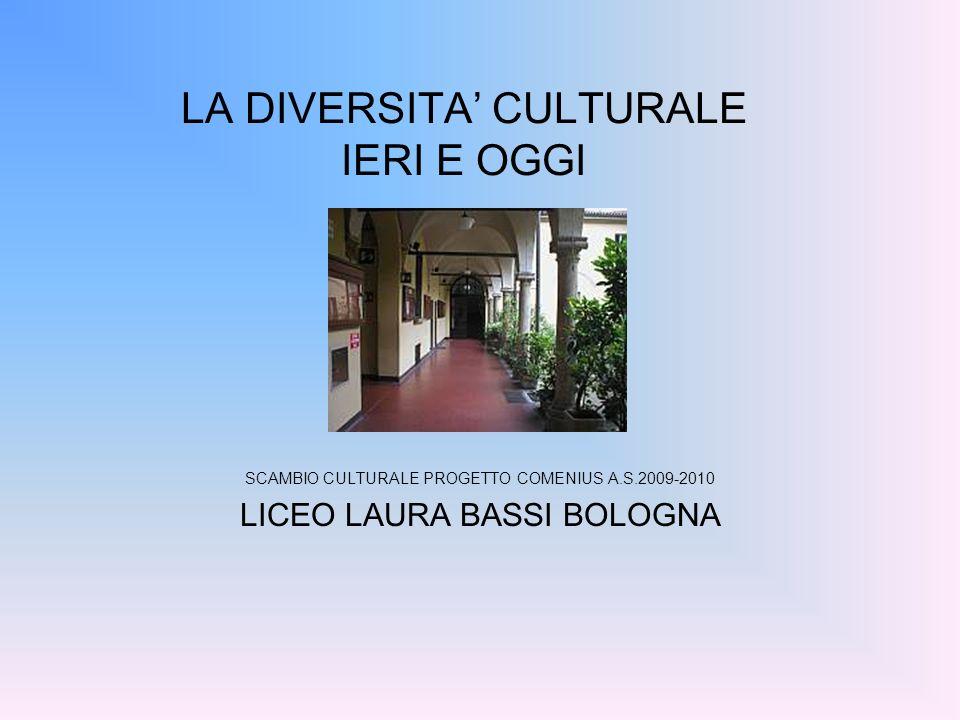 LA DIVERSITA CULTURALE IERI E OGGI SCAMBIO CULTURALE PROGETTO COMENIUS A.S.2009-2010 LICEO LAURA BASSI BOLOGNA