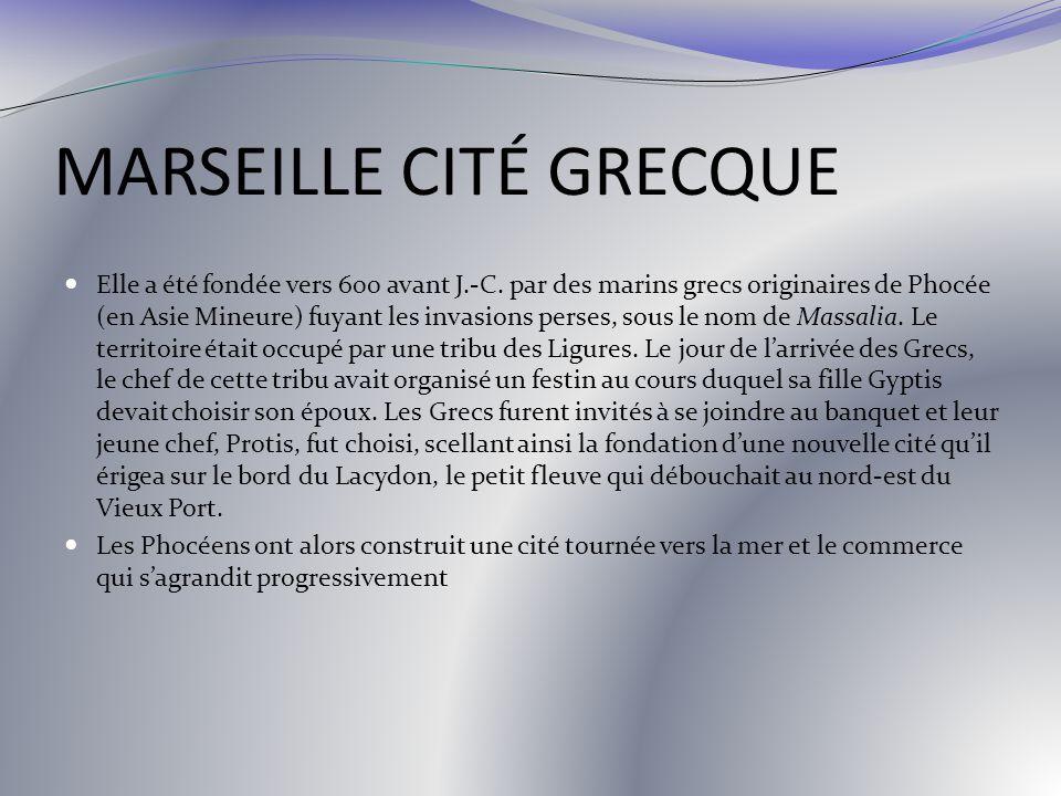 MARSEILLE CITÉ GRECQUE Elle a été fondée vers 600 avant J.-C. par des marins grecs originaires de Phocée (en Asie Mineure) fuyant les invasions perses