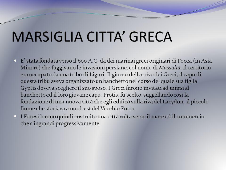 MARSIGLIA CITTA GRECA E stata fondata verso il 600 A.C. da dei marinai greci originari di Focea (in Asia Minore) che fuggivano le invasioni persiane,