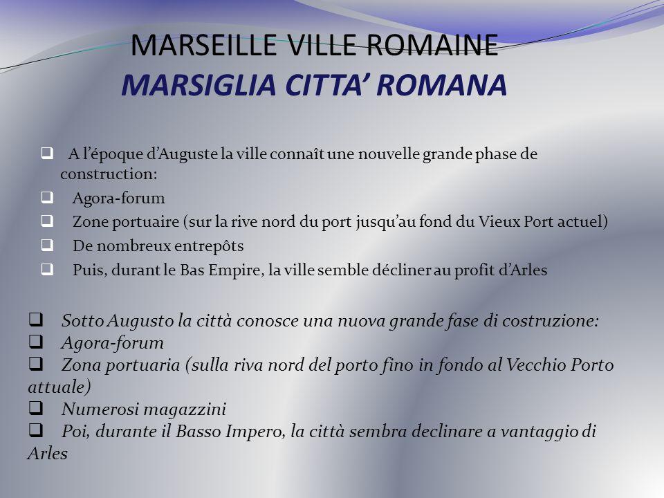 MARSEILLE VILLE ROMAINE MARSIGLIA CITTA ROMANA A lépoque dAuguste la ville connaît une nouvelle grande phase de construction: Agora-forum Zone portuai