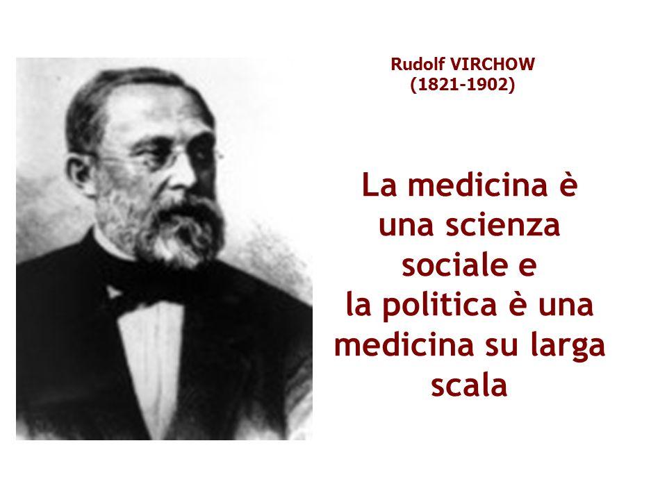 La medicina è una scienza sociale e la politica è una medicina su larga scala Rudolf VIRCHOW (1821-1902)