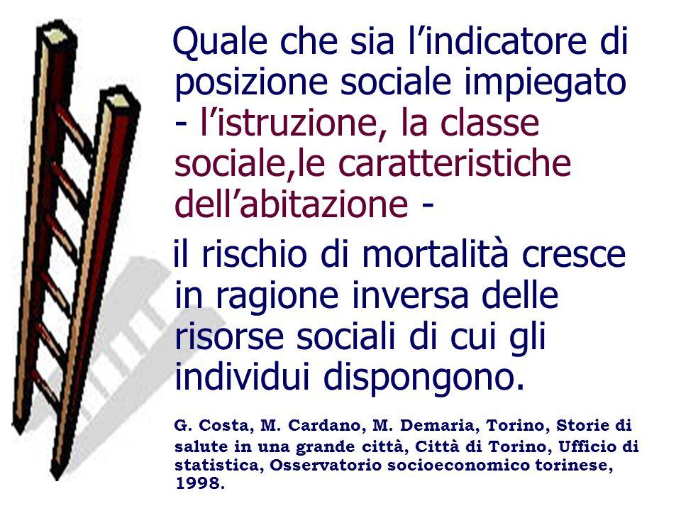 Quale che sia lindicatore di posizione sociale impiegato - listruzione, la classe sociale,le caratteristiche dellabitazione - il rischio di mortalità cresce in ragione inversa delle risorse sociali di cui gli individui dispongono.