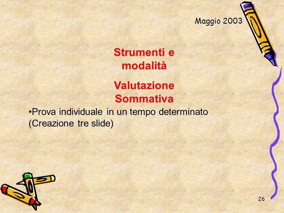 26 Strumenti e modalità Valutazione Sommativa Maggio 2003 Prova individuale in un tempo determinato (Creazione tre slide)
