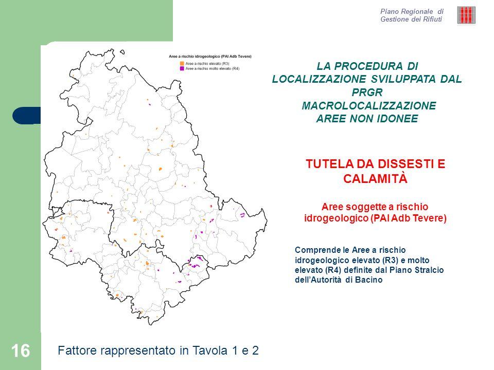 16 Piano Regionale di Gestione dei Rifiuti TUTELA DA DISSESTI E CALAMITÀ Aree soggette a rischio idrogeologico (PAI Adb Tevere) Comprende le Aree a ri