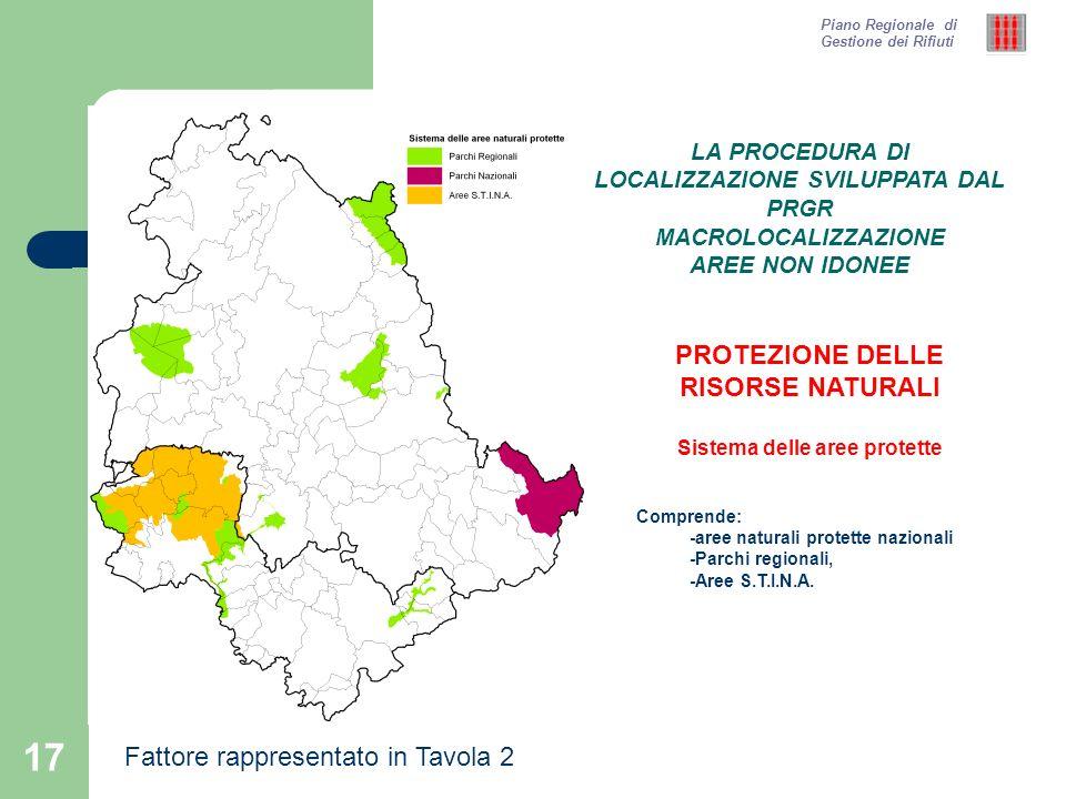 18 Piano Regionale di Gestione dei Rifiuti PROTEZIONE DELLE RISORSE NATURALI Rete Natura 2000 Comprende: -Siti di Importanza Comunitaria -Zone di Riserva Speciale LA PROCEDURA DI LOCALIZZAZIONE SVILUPPATA DAL PRGR MACROLOCALIZZAZIONE AREE NON IDONEE Fattore rappresentato in Tavola 2