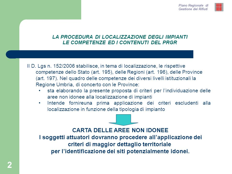 2 LA PROCEDURA DI LOCALIZZAZIONE DEGLI IMPIANTI LE COMPETENZE ED I CONTENUTI DEL PRGR Il D. Lgs n. 152/2006 stabilisce, in tema di localizzazione, le