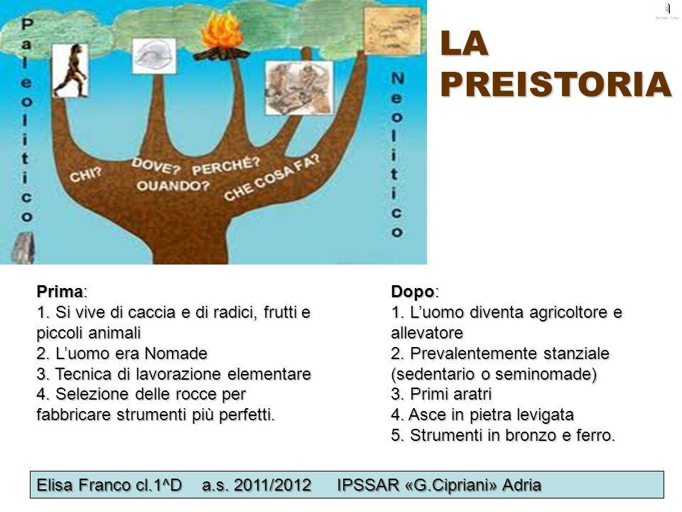LA PREISTORIA Prima: 1. Si vive di caccia e di radici, frutti e piccoli animali 2. Luomo era Nomade 3. Tecnica di lavorazione elementare 4. Selezione