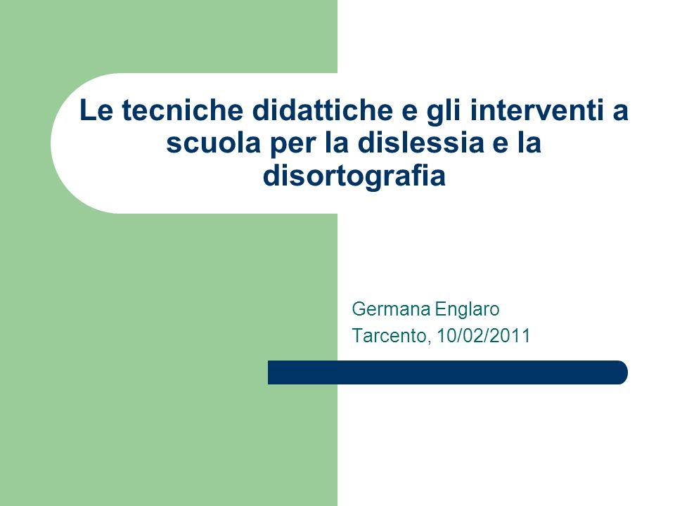 Le tecniche didattiche e gli interventi a scuola per la dislessia e la disortografia Germana Englaro Tarcento, 10/02/2011