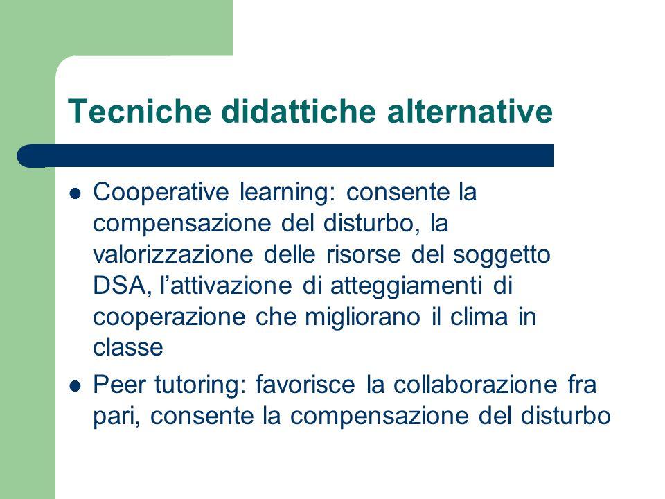Tecniche didattiche alternative Cooperative learning: consente la compensazione del disturbo, la valorizzazione delle risorse del soggetto DSA, lattiv