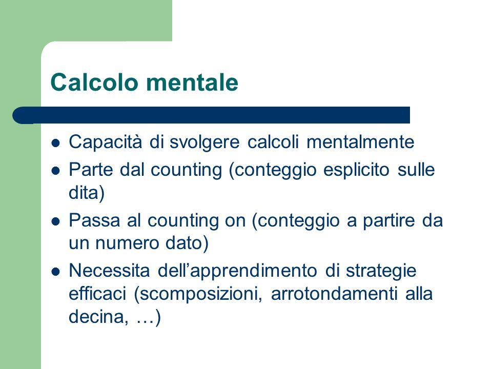 Calcolo mentale Capacità di svolgere calcoli mentalmente Parte dal counting (conteggio esplicito sulle dita) Passa al counting on (conteggio a partire da un numero dato) Necessita dellapprendimento di strategie efficaci (scomposizioni, arrotondamenti alla decina, …)