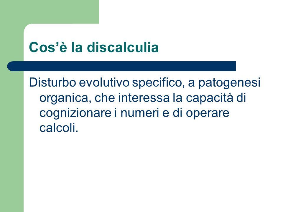 Cosè la discalculia Disturbo evolutivo specifico, a patogenesi organica, che interessa la capacità di cognizionare i numeri e di operare calcoli.