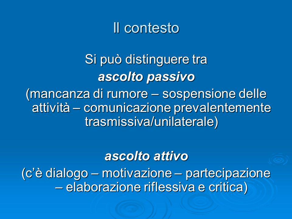 Il contesto Si può distinguere tra ascolto passivo (mancanza di rumore – sospensione delle attività – comunicazione prevalentemente trasmissiva/unilaterale) ascolto attivo (cè dialogo – motivazione – partecipazione – elaborazione riflessiva e critica)