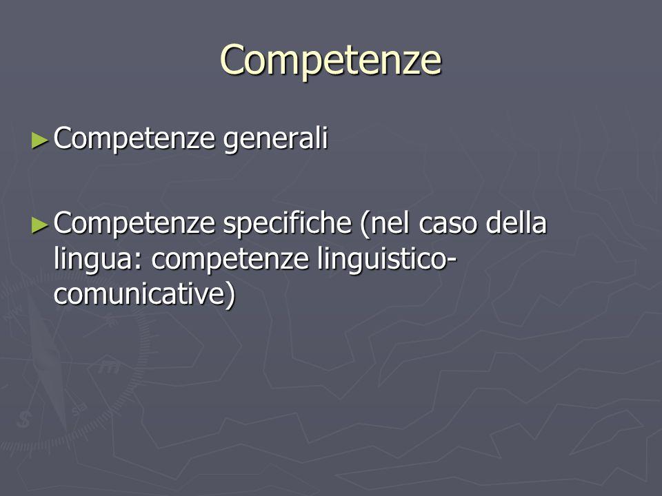Competenze Competenze generali Competenze generali Competenze specifiche (nel caso della lingua: competenze linguistico- comunicative) Competenze spec
