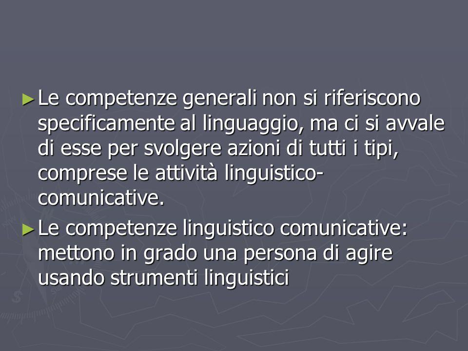 Le competenze generali non si riferiscono specificamente al linguaggio, ma ci si avvale di esse per svolgere azioni di tutti i tipi, comprese le attiv
