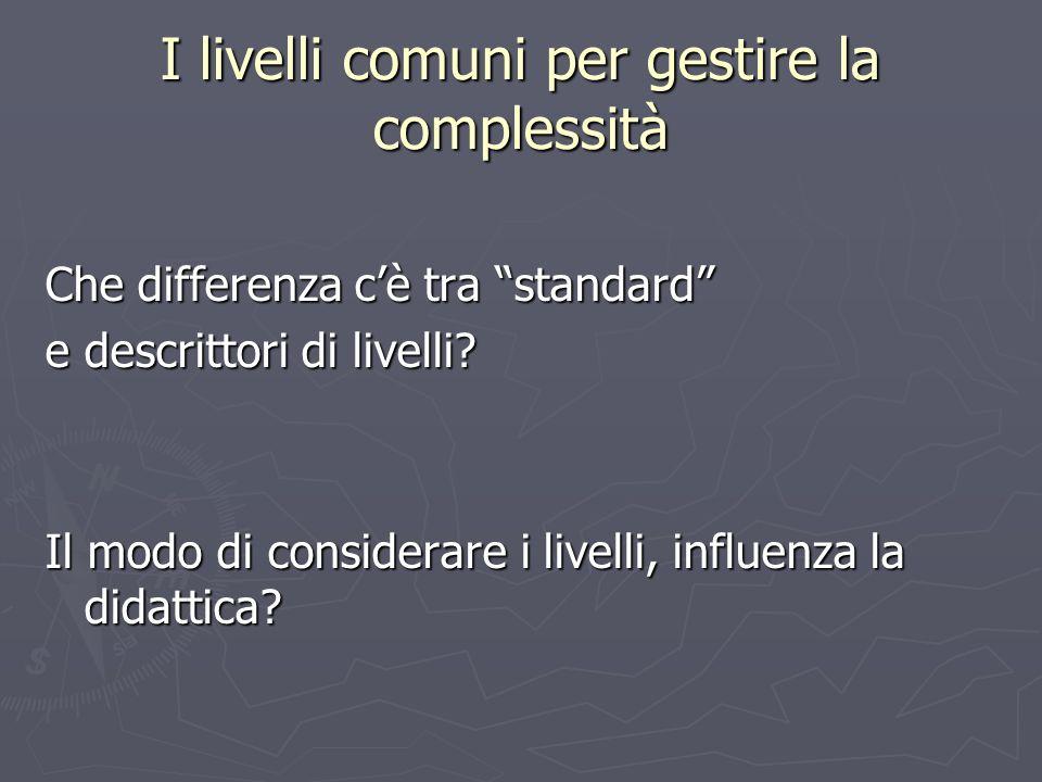 I livelli comuni per gestire la complessità Che differenza cè tra standard e descrittori di livelli? Il modo di considerare i livelli, influenza la di