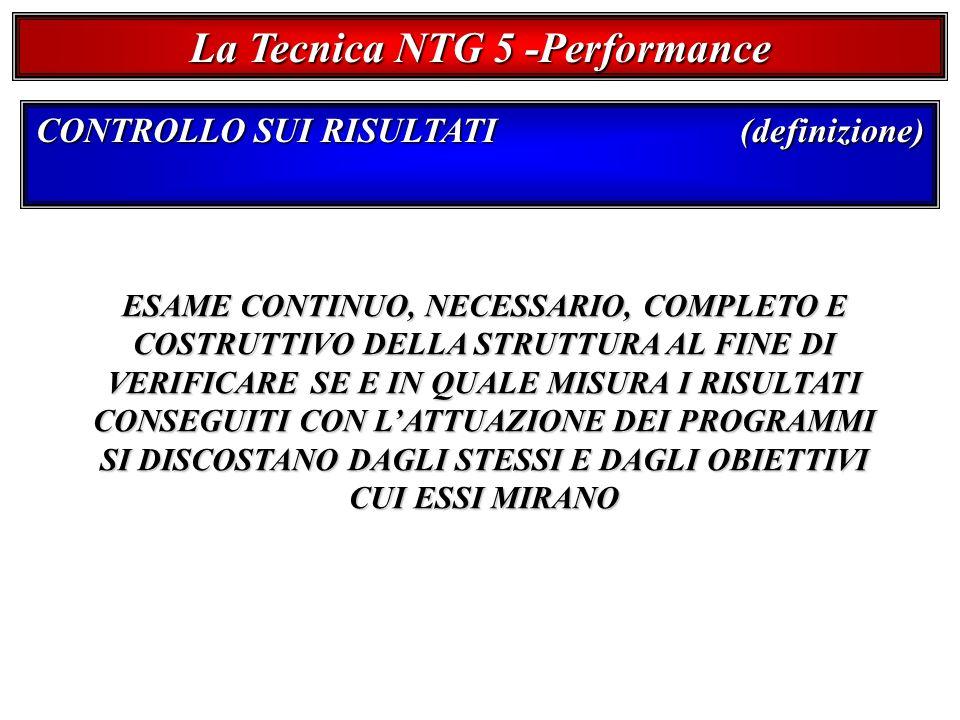 La Tecnica NTG 5 -Performance CONTROLLO SUI RISULTATI (definizione) ESAME CONTINUO, NECESSARIO, COMPLETO E COSTRUTTIVO DELLA STRUTTURA AL FINE DI VERIFICARE SE E IN QUALE MISURA I RISULTATI CONSEGUITI CON LATTUAZIONE DEI PROGRAMMI SI DISCOSTANO DAGLI STESSI E DAGLI OBIETTIVI CUI ESSI MIRANO