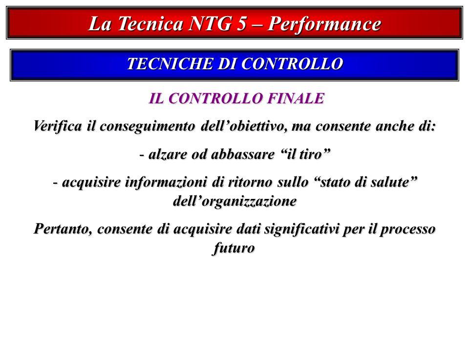 La Tecnica NTG 5 – Performance TECNICHE DI CONTROLLO IL CONTROLLO FINALE Verifica il conseguimento dellobiettivo, ma consente anche di: - alzare od abbassare il tiro - acquisire informazioni di ritorno sullo stato di salute dellorganizzazione Pertanto, consente di acquisire dati significativi per il processo futuro