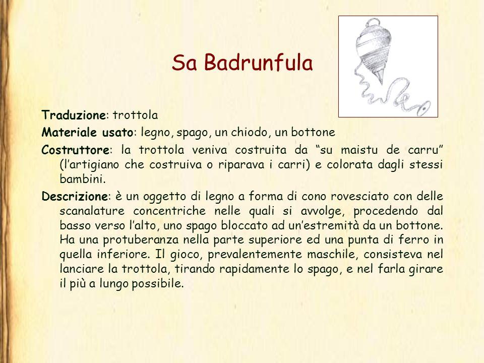 Sa Badrunfula Traduzione: trottola Materiale usato: legno, spago, un chiodo, un bottone Costruttore: la trottola veniva costruita da su maistu de carr