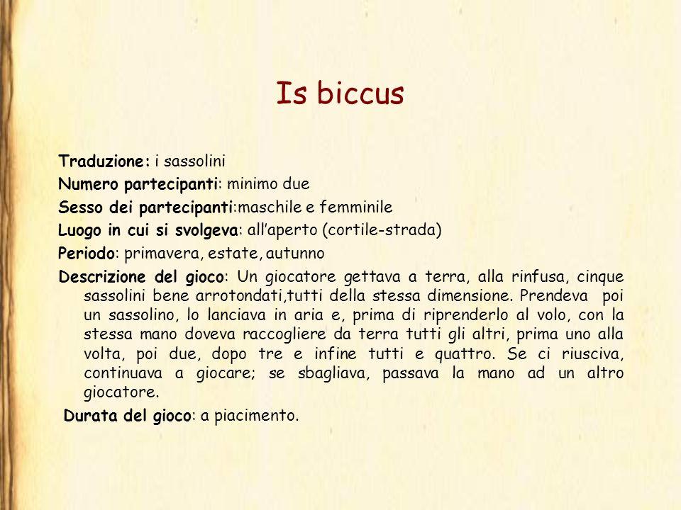 Is biccus Traduzione: i sassolini Numero partecipanti: minimo due Sesso dei partecipanti:maschile e femminile Luogo in cui si svolgeva: allaperto (cor