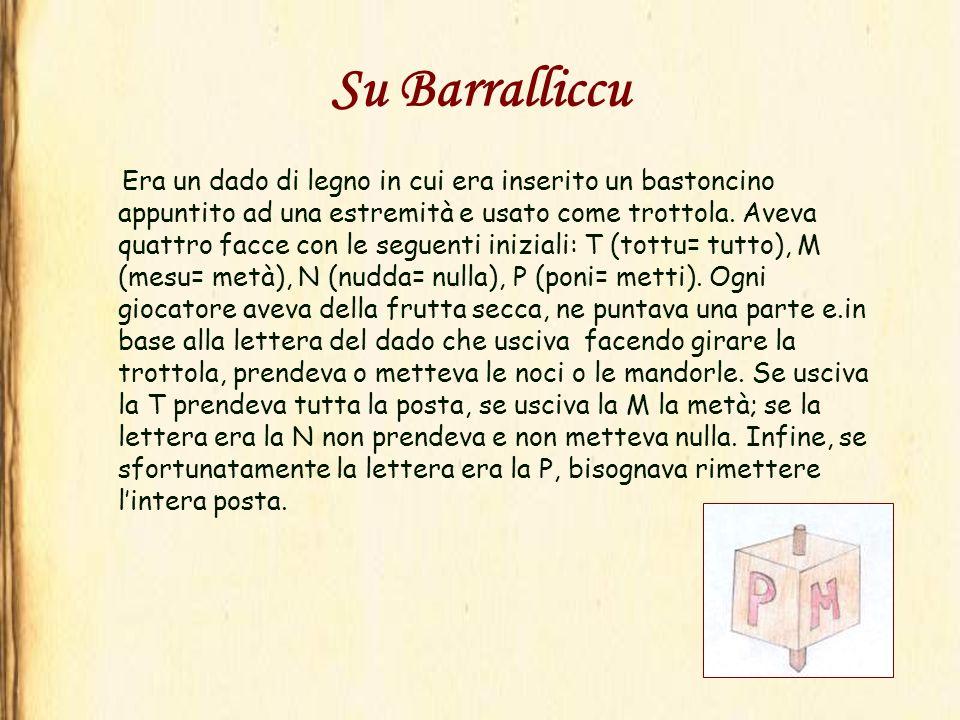 Su Barralliccu Era un dado di legno in cui era inserito un bastoncino appuntito ad una estremità e usato come trottola. Aveva quattro facce con le seg