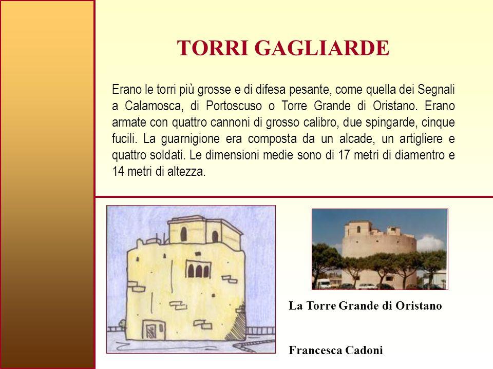 TORRI GAGLIARDE Erano le torri più grosse e di difesa pesante, come quella dei Segnali a Calamosca, di Portoscuso o Torre Grande di Oristano.