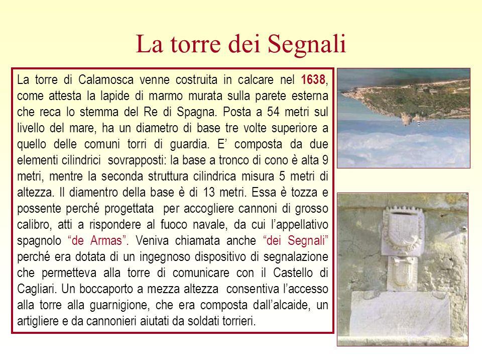 La torre dei Segnali La torre di Calamosca venne costruita in calcare nel 1638, come attesta la lapide di marmo murata sulla parete esterna che reca lo stemma del Re di Spagna.