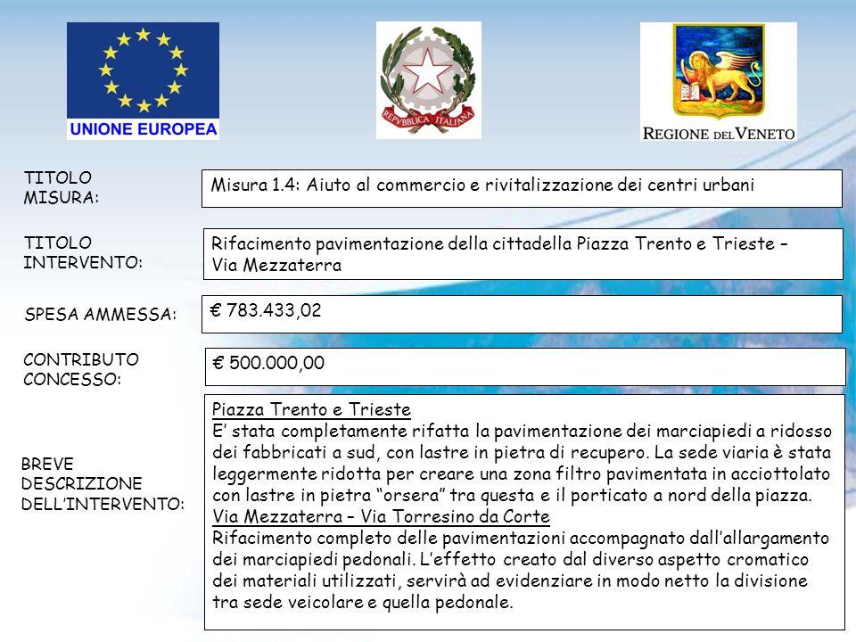TITOLO MISURA: TITOLO INTERVENTO: SPESA AMMESSA: CONTRIBUTO CONCESSO: BREVE DESCRIZIONE DELLINTERVENTO: Misura 1.4: Aiuto al commercio e rivitalizzazione dei centri urbani Rifacimento pavimentazione della cittadella Piazza Trento e Trieste – Via Mezzaterra 783.433,02 500.000,00 Piazza Trento e Trieste E stata completamente rifatta la pavimentazione dei marciapiedi a ridosso dei fabbricati a sud, con lastre in pietra di recupero.