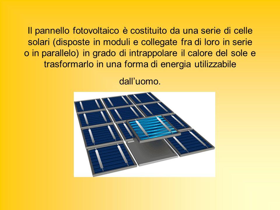 Il pannello fotovoltaico è costituito da una serie di celle solari (disposte in moduli e collegate fra di loro in serie o in parallelo) in grado di in