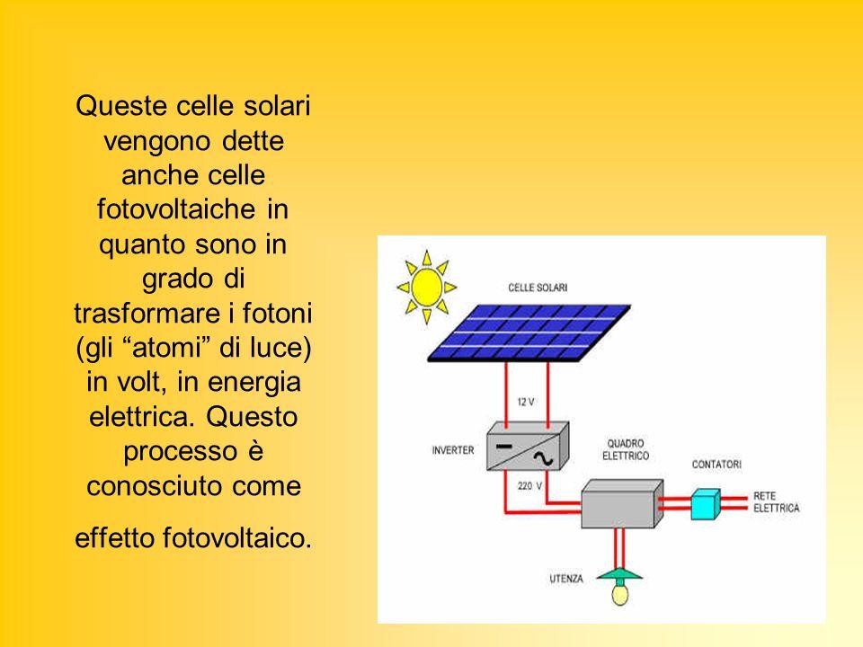 Queste celle solari vengono dette anche celle fotovoltaiche in quanto sono in grado di trasformare i fotoni (gli atomi di luce) in volt, in energia el