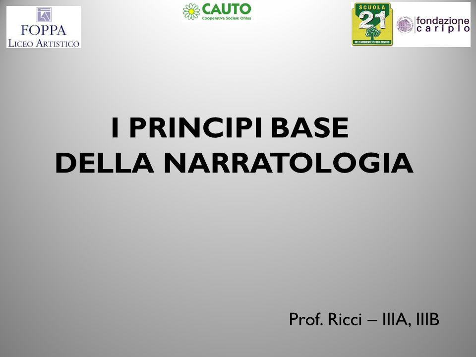 I PRINCIPI BASE DELLA NARRATOLOGIA Prof. Ricci – IIIA, IIIB