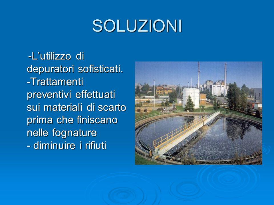 SOLUZIONI -Lutilizzo di depuratori sofisticati. -Trattamenti preventivi effettuati sui materiali di scarto prima che finiscano nelle fognature - dimin