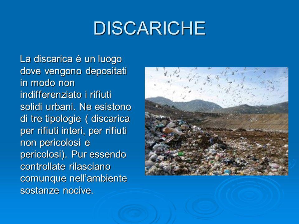 DISCARICHE La discarica è un luogo dove vengono depositati in modo non indifferenziato i rifiuti solidi urbani. Ne esistono di tre tipologie ( discari