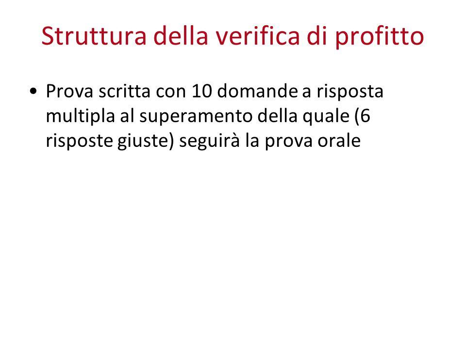Struttura della verifica di profitto Prova scritta con 10 domande a risposta multipla al superamento della quale (6 risposte giuste) seguirà la prova