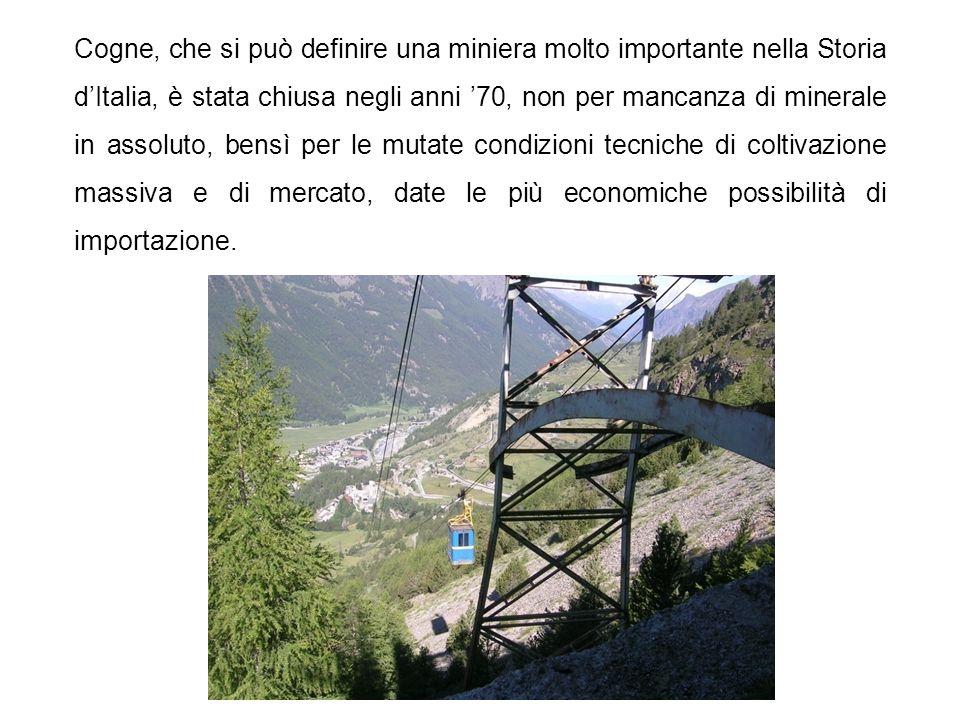 Cogne, che si può definire una miniera molto importante nella Storia dItalia, è stata chiusa negli anni 70, non per mancanza di minerale in assoluto,