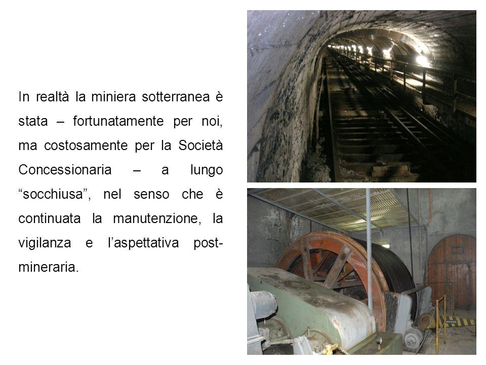 In realtà la miniera sotterranea è stata – fortunatamente per noi, ma costosamente per la Società Concessionaria – a lungo socchiusa, nel senso che è