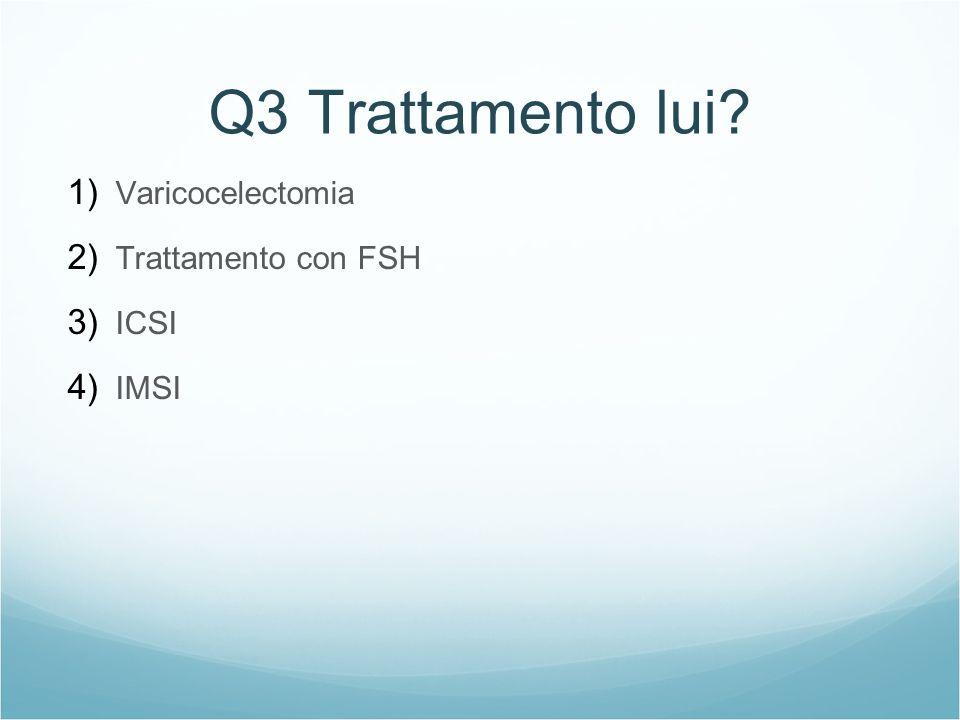Q3 Trattamento lui? 1) Varicocelectomia 2) Trattamento con FSH 3) ICSI 4) IMSI