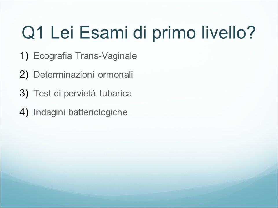 Q1 Lei Esami di primo livello? 1) Ecografia Trans-Vaginale 2) Determinazioni ormonali 3) Test di pervietà tubarica 4) Indagini batteriologiche