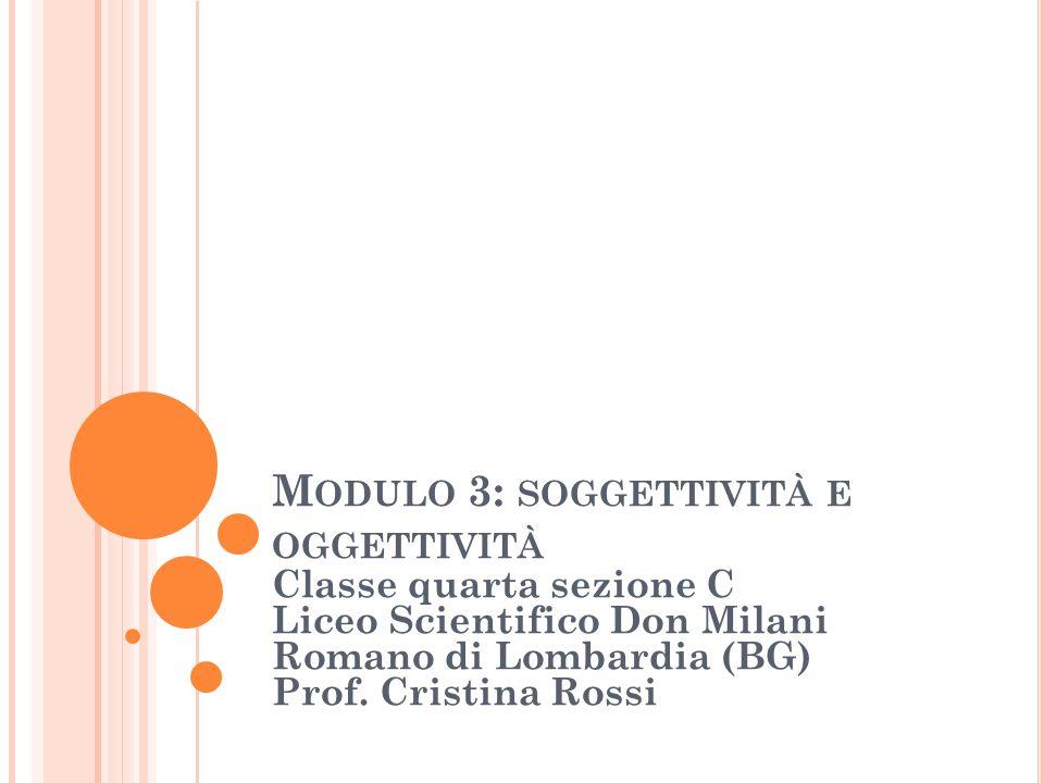 M ODULO 3: SOGGETTIVITÀ E OGGETTIVITÀ Classe quarta sezione C Liceo Scientifico Don Milani Romano di Lombardia (BG) Prof. Cristina Rossi