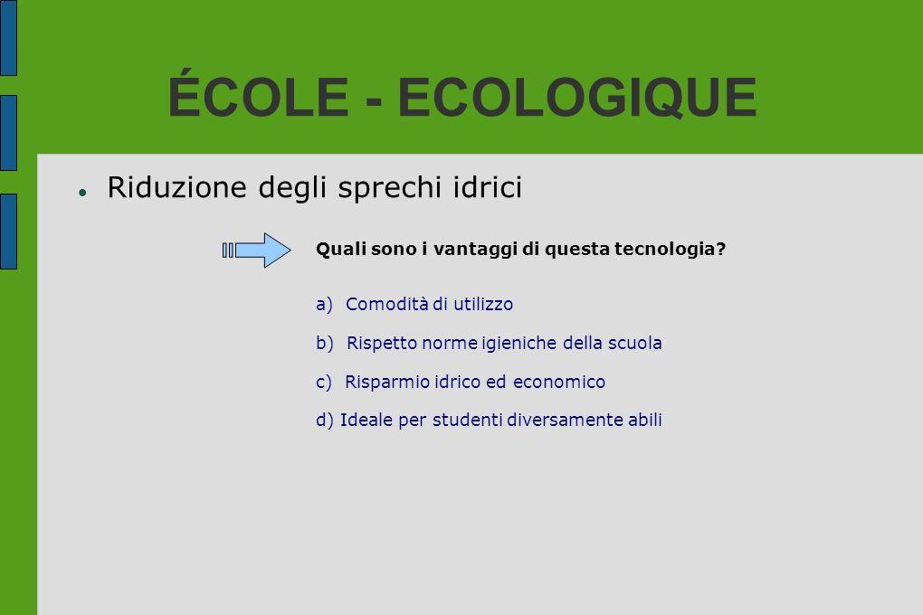 ÉCOLE - ECOLOGIQUE Riduzione degli sprechi idrici Quali sono i vantaggi di questa tecnologia? a) Comodità di utilizzo b) Rispetto norme igieniche dell
