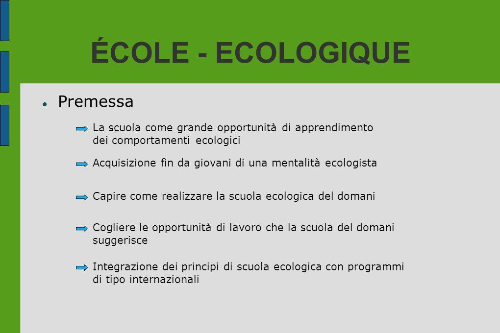ÉCOLE - ECOLOGIQUE Premessa La scuola come grande opportunità di apprendimento dei comportamenti ecologici Acquisizione fin da giovani di una mentalit