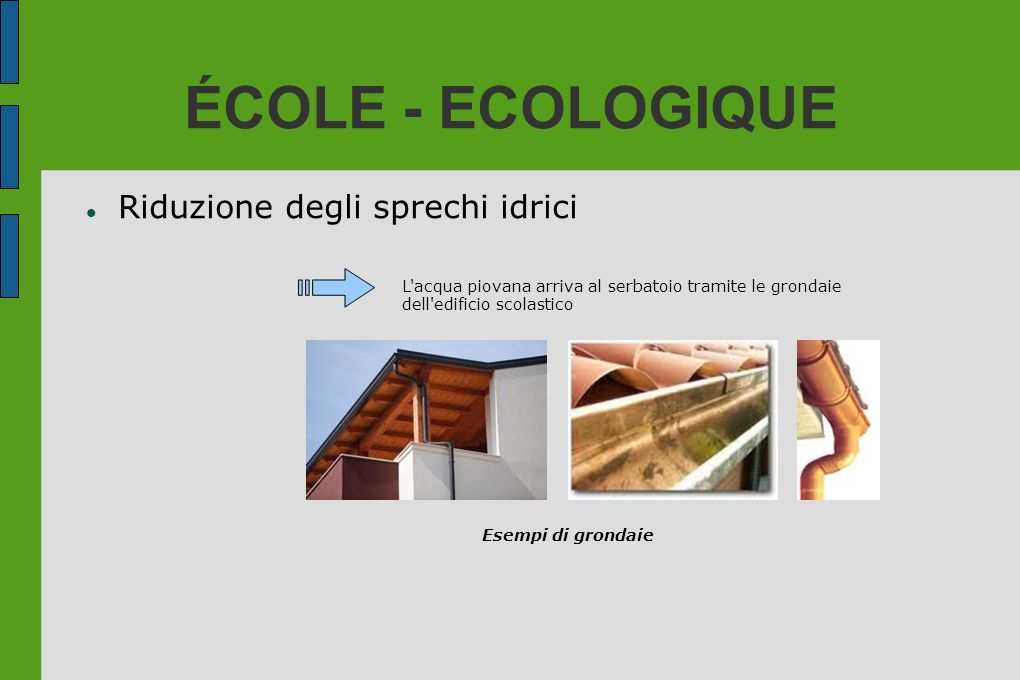 ÉCOLE - ECOLOGIQUE Riduzione degli sprechi idrici L'acqua piovana arriva al serbatoio tramite le grondaie dell'edificio scolastico Esempi di grondaie