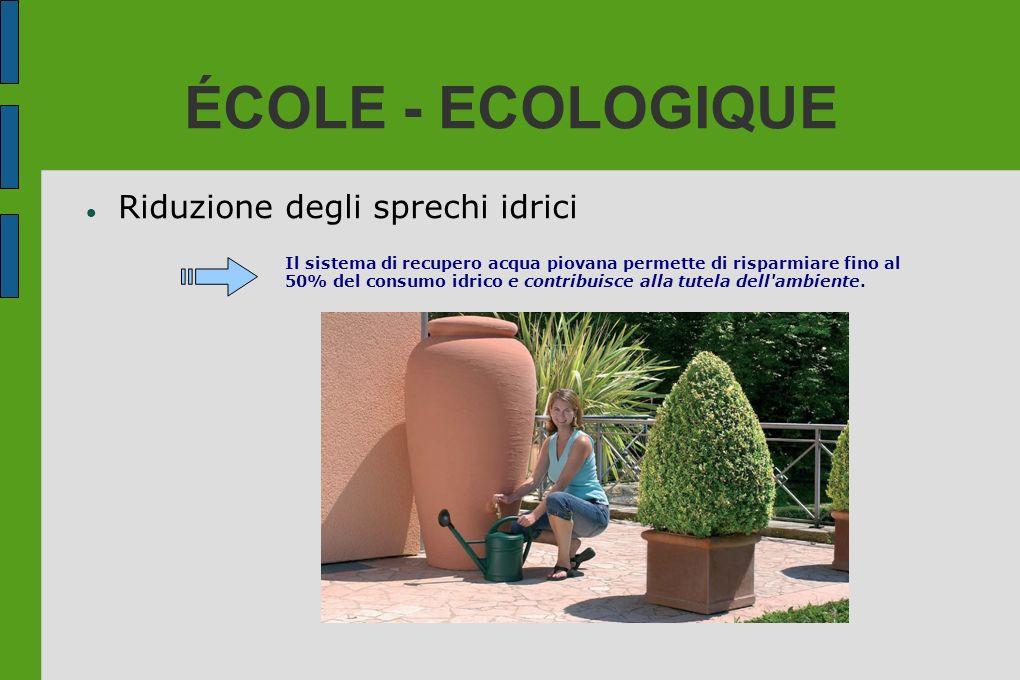 ÉCOLE - ECOLOGIQUE Riduzione degli sprechi idrici Il sistema di recupero acqua piovana permette di risparmiare fino al 50% del consumo idrico e contri
