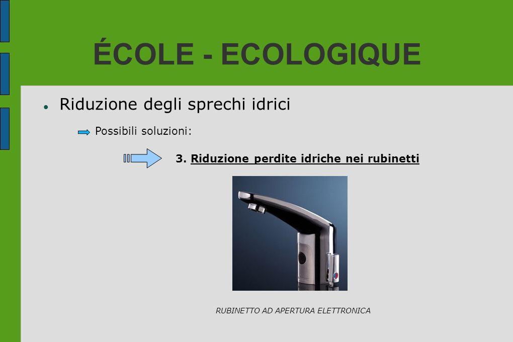ÉCOLE - ECOLOGIQUE Riduzione degli sprechi idrici Possibili soluzioni: 3. Riduzione perdite idriche nei rubinetti RUBINETTO AD APERTURA ELETTRONICA