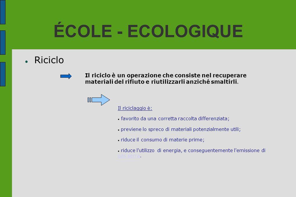ÉCOLE - ECOLOGIQUE Riciclo Il riciclo è un operazione che consiste nel recuperare materiali del rifiuto e riutilizzarli anziché smaltirli. Il riciclag