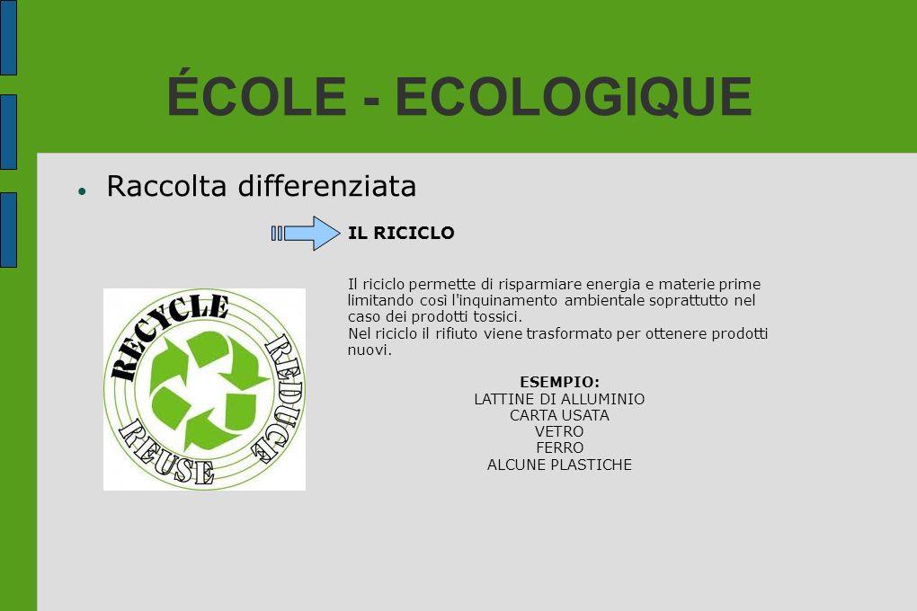 ÉCOLE - ECOLOGIQUE Raccolta differenziata IL RICICLO Il riciclo permette di risparmiare energia e materie prime limitando così l'inquinamento ambienta