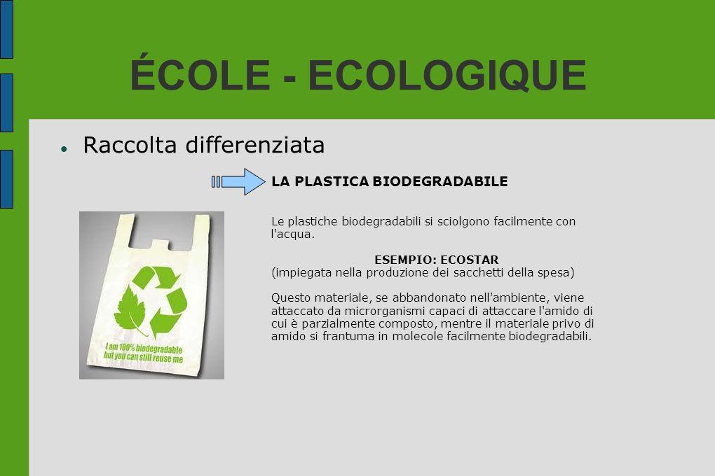 ÉCOLE - ECOLOGIQUE Raccolta differenziata LA PLASTICA BIODEGRADABILE Le plastiche biodegradabili si sciolgono facilmente con l'acqua. ESEMPIO: ECOSTAR