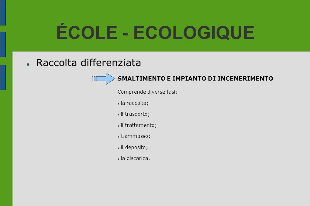 ÉCOLE - ECOLOGIQUE Raccolta differenziata SMALTIMENTO E IMPIANTO DI INCENERIMENTO Comprende diverse fasi: la raccolta; il trasporto; il trattamento; L
