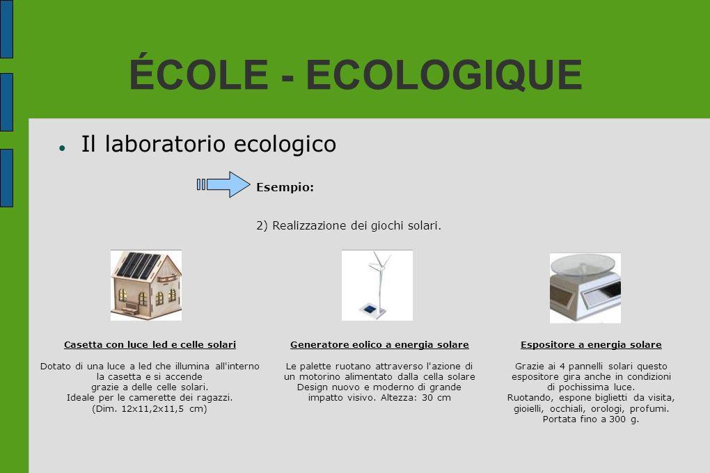 ÉCOLE - ECOLOGIQUE Il laboratorio ecologico Esempio: 2) Realizzazione dei giochi solari. Casetta con luce led e celle solari Dotato di una luce a led