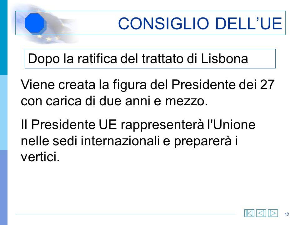 49 CONSIGLIO DELLUE Viene creata la figura del Presidente dei 27 con carica di due anni e mezzo. Il Presidente UE rappresenterà l'Unione nelle sedi in