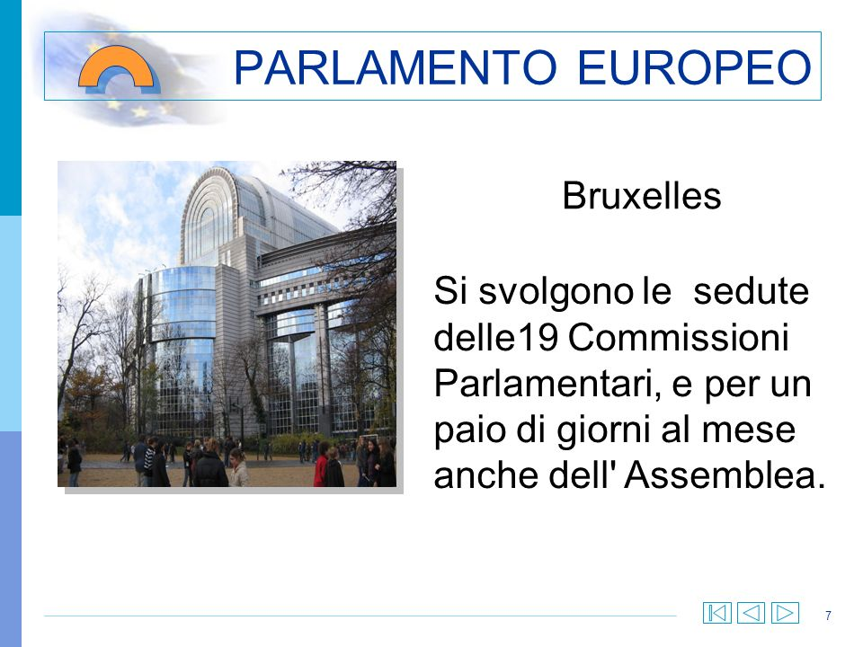 7 PARLAMENTO EUROPEO Bruxelles Si svolgono le sedute delle19 Commissioni Parlamentari, e per un paio di giorni al mese anche dell' Assemblea.